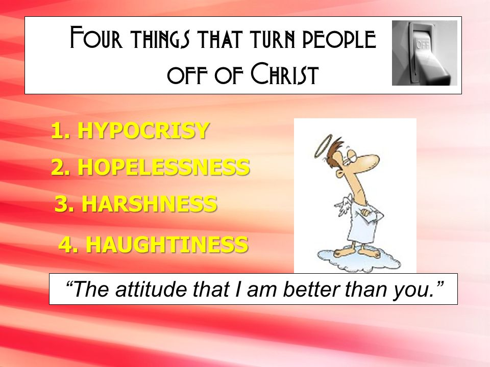 Four things that turn people off of Christ 1. HYPOCRISY 2. HOPELESSNESS 3. HARSHNESS 4. HAUGHTINESS The attitude that I am better than you.