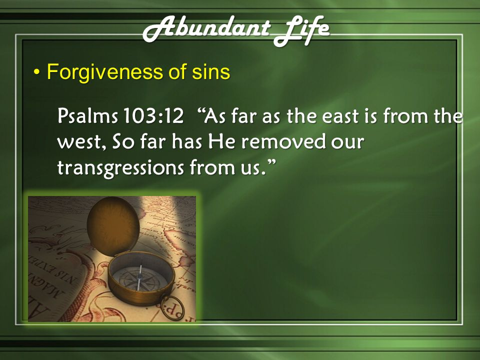 Forgiveness of sins Forgiveness of sins Abundant Life Psalms 103:12 As far as the east is from the west, So far has He removed our transgressions from
