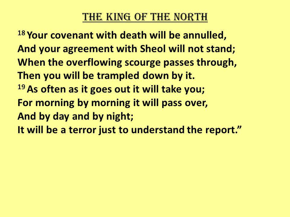 The king of the north 18 Your covenant with death will be annulled, And your agreement with Sheol will not stand; When the overflowing scourge passes through, Then you will be trampled down by it.