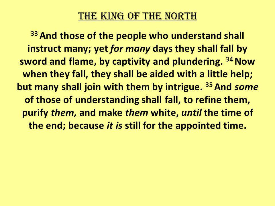 The king of the north 33 And those of the people who understand shall instruct many; yet for many days they shall fall by sword and flame, by captivity and plundering.