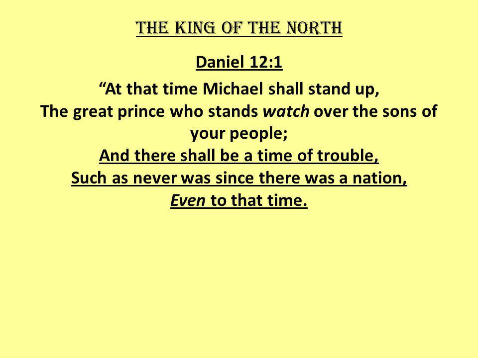 The king of the north Daniel 12:1 At that time Michael shall stand up, The great prince who stands watch over the sons of your people; And there shall be a time of trouble, Such as never was since there was a nation, Even to that time.