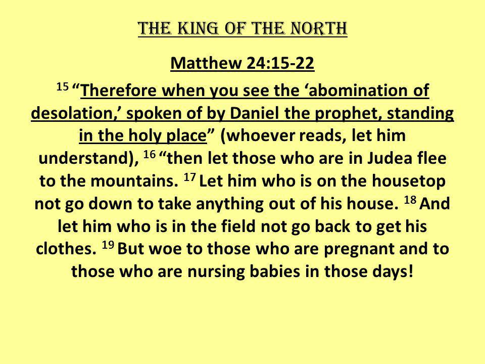 The king of the north Matthew 24:15-22 15Therefore when you see the abomination of desolation, spoken of by Daniel the prophet, standing in the holy place (whoever reads, let him understand), 16 then let those who are in Judea flee to the mountains.