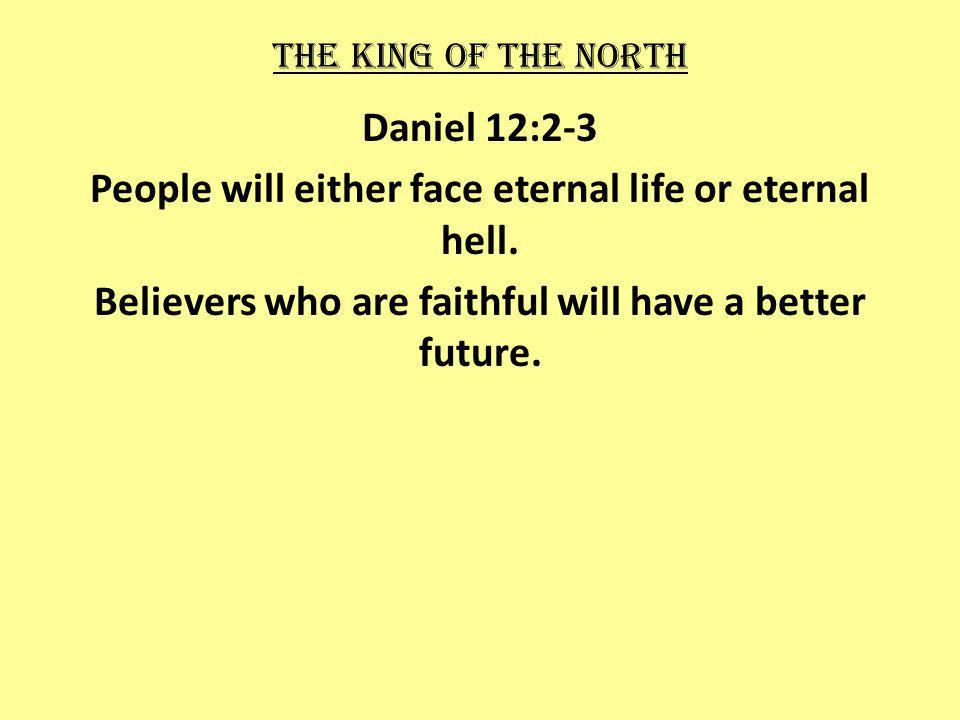 The king of the north Daniel 12:2-3 People will either face eternal life or eternal hell.