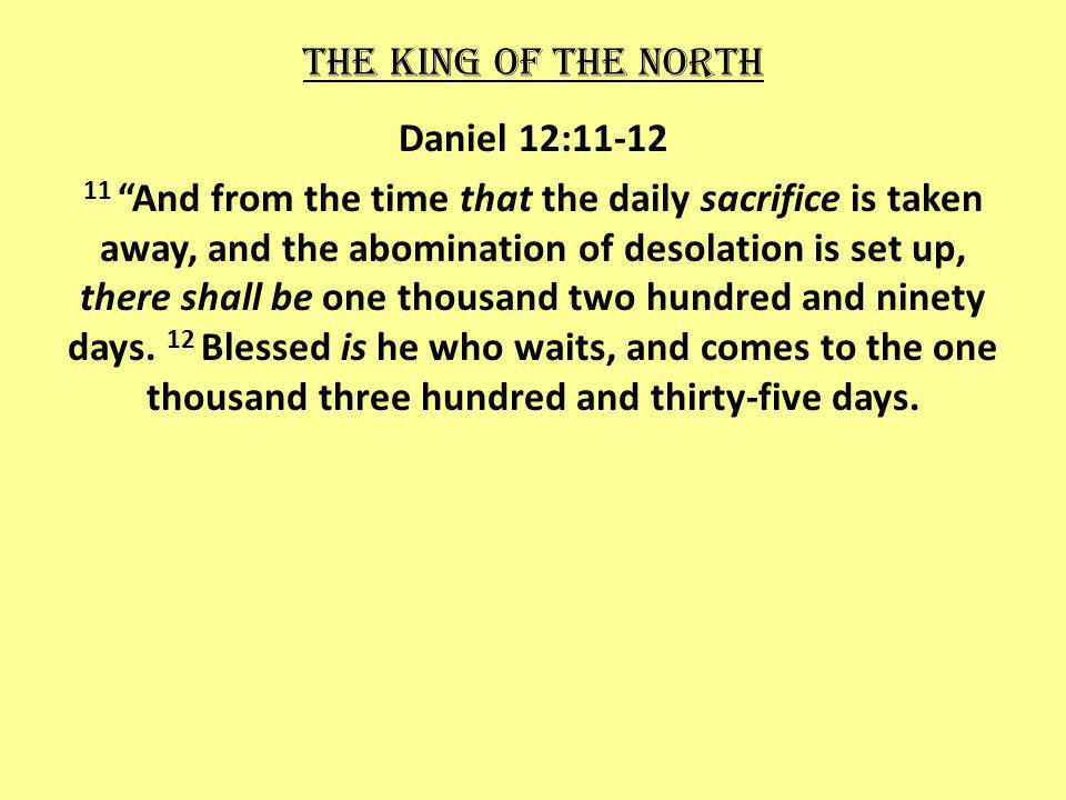 The king of the north Daniel 12:11-12 11 And from the time that the daily sacrifice is taken away, and the abomination of desolation is set up, there shall be one thousand two hundred and ninety days.