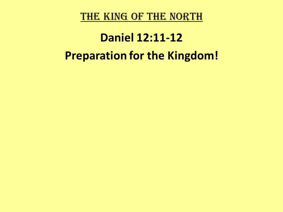 The king of the north Daniel 12:11-12 Preparation for the Kingdom!