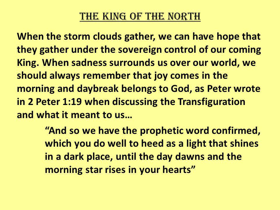 The king of the north When the storm clouds gather, we can have hope that they gather under the sovereign control of our coming King.
