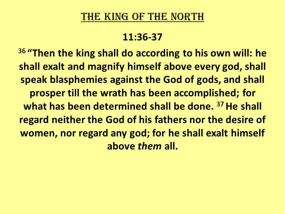 11:36-37 36 Then the king shall do according to his own will: he shall exalt and magnify himself above every god, shall speak blasphemies against the God of gods, and shall prosper till the wrath has been accomplished; for what has been determined shall be done.