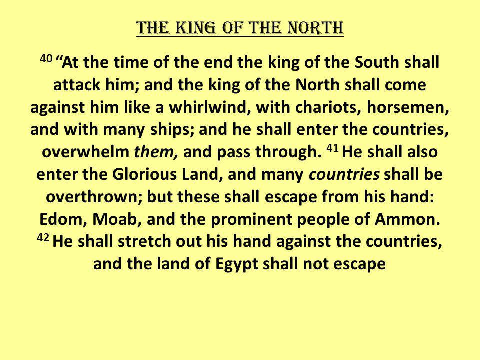 The king of the north 40 At the time of the end the king of the South shall attack him; and the king of the North shall come against him like a whirlwind, with chariots, horsemen, and with many ships; and he shall enter the countries, overwhelm them, and pass through.