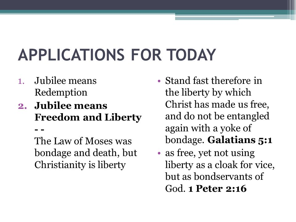 APPLICATIONS FOR TODAY 1.Jubilee means Redemption 2.Jubilee means Freedom and Liberty - - The Law of Moses was bondage and death, but Christianity is