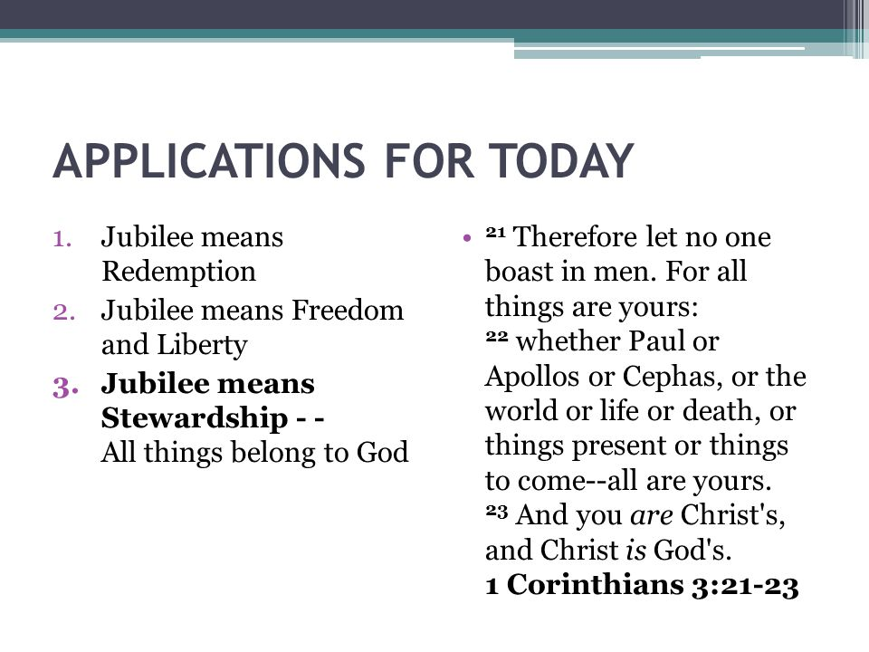 APPLICATIONS FOR TODAY 1.Jubilee means Redemption 2.Jubilee means Freedom and Liberty 3.Jubilee means Stewardship - - All things belong to God 21 Ther
