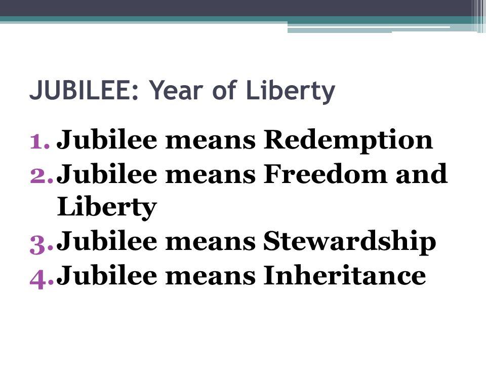 JUBILEE: Year of Liberty 1.Jubilee means Redemption 2.Jubilee means Freedom and Liberty 3.Jubilee means Stewardship 4.Jubilee means Inheritance