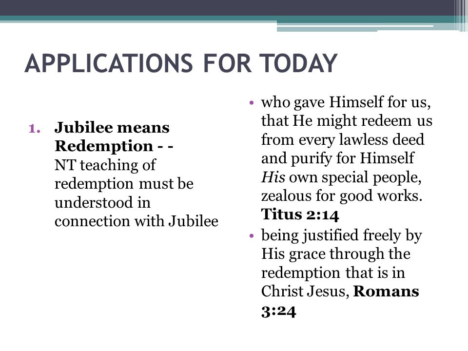 APPLICATIONS FOR TODAY 1.Jubilee means Redemption - - NT teaching of redemption must be understood in connection with Jubilee who gave Himself for us,