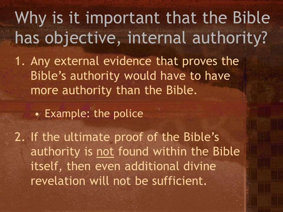 Why is it important that the Bible has objective, internal authority? 1.Any external evidence that proves the Bibles authority would have to have more