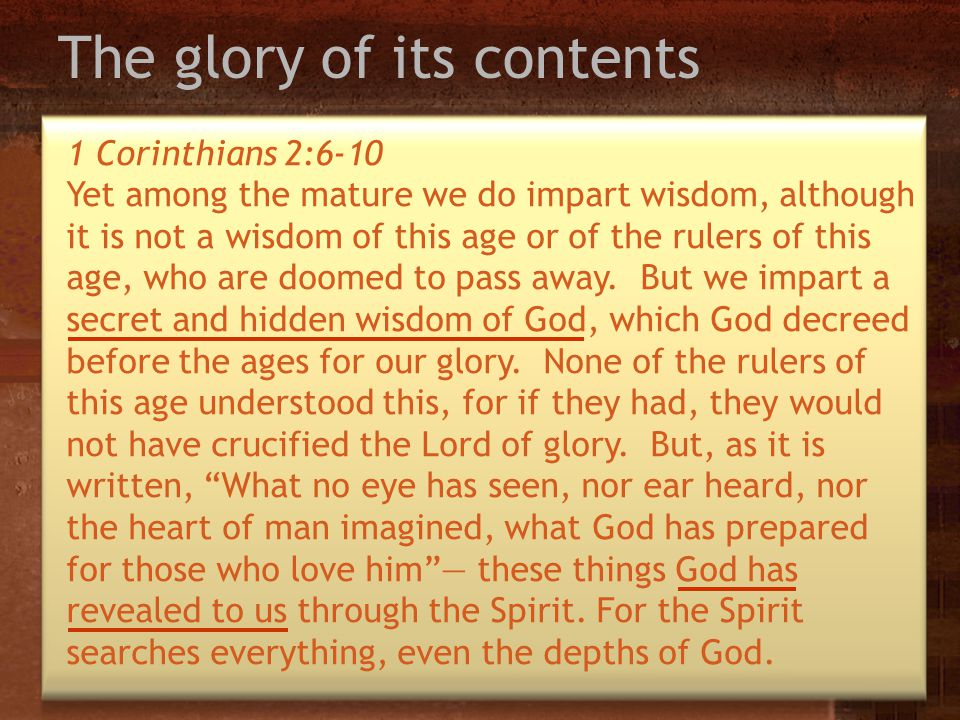 The glory of its contents 1 Corinthians 2:6-10 Yet among the mature we do impart wisdom, although it is not a wisdom of this age or of the rulers of t