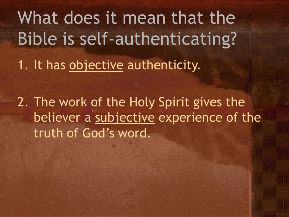 What does it mean that the Bible is self-authenticating? 1.It has objective authenticity. 2.The work of the Holy Spirit gives the believer a subjectiv