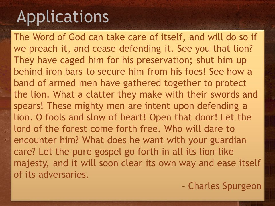 Applications The Word of God can take care of itself, and will do so if we preach it, and cease defending it. See you that lion? They have caged him f
