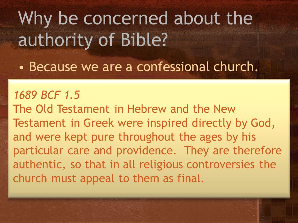 Why be concerned about the authority of Bible? Because we are a confessional church. 1689 BCF 1.1 The Holy Scriptures are the only sufficient, certain