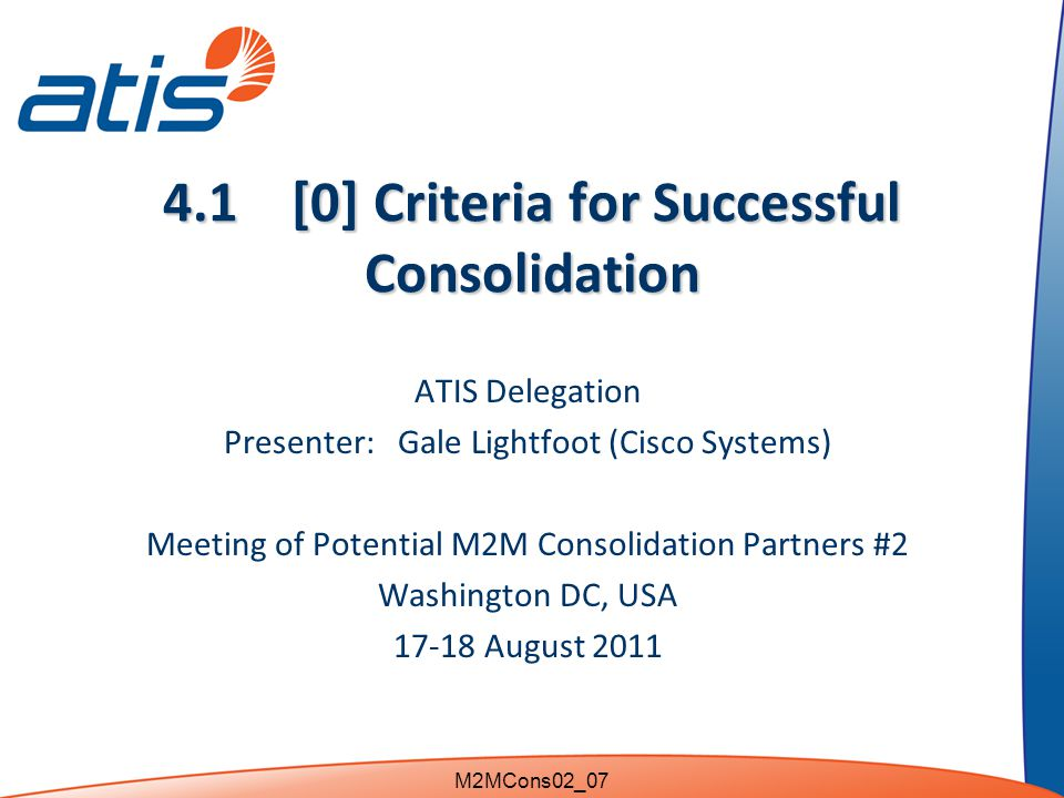 4.1 [0] Criteria for Successful Consolidation ATIS Delegation Presenter: Gale Lightfoot (Cisco Systems) Meeting of Potential M2M Consolidation Partners #2 Washington DC, USA 17-18 August 2011 M2MCons02_07