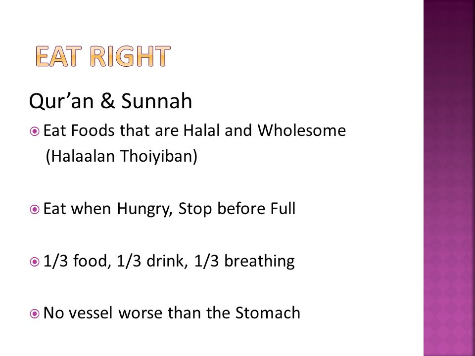 Quran & Sunnah Eat Foods that are Halal and Wholesome (Halaalan Thoiyiban) Eat when Hungry, Stop before Full 1/3 food, 1/3 drink, 1/3 breathing No vessel worse than the Stomach