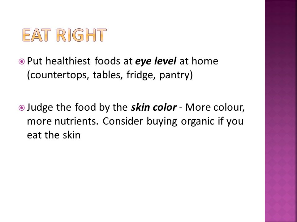 Put healthiest foods at eye level at home (countertops, tables, fridge, pantry) Judge the food by the skin color - More colour, more nutrients.