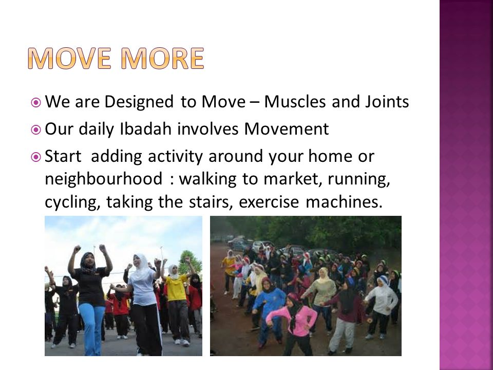 We are Designed to Move – Muscles and Joints Our daily Ibadah involves Movement Start adding activity around your home or neighbourhood : walking to market, running, cycling, taking the stairs, exercise machines.