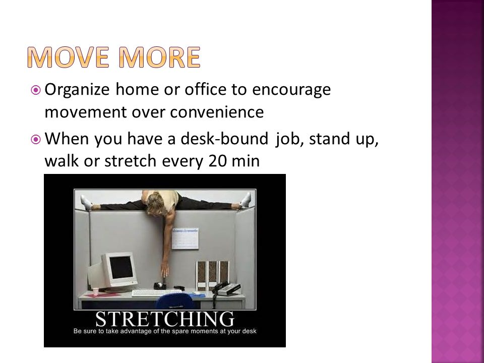 Organize home or office to encourage movement over convenience When you have a desk-bound job, stand up, walk or stretch every 20 min