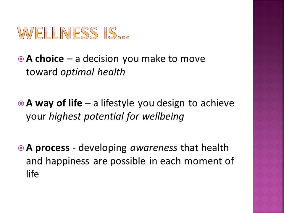 A choice – a decision you make to move toward optimal health A way of life – a lifestyle you design to achieve your highest potential for wellbeing A process - developing awareness that health and happiness are possible in each moment of life