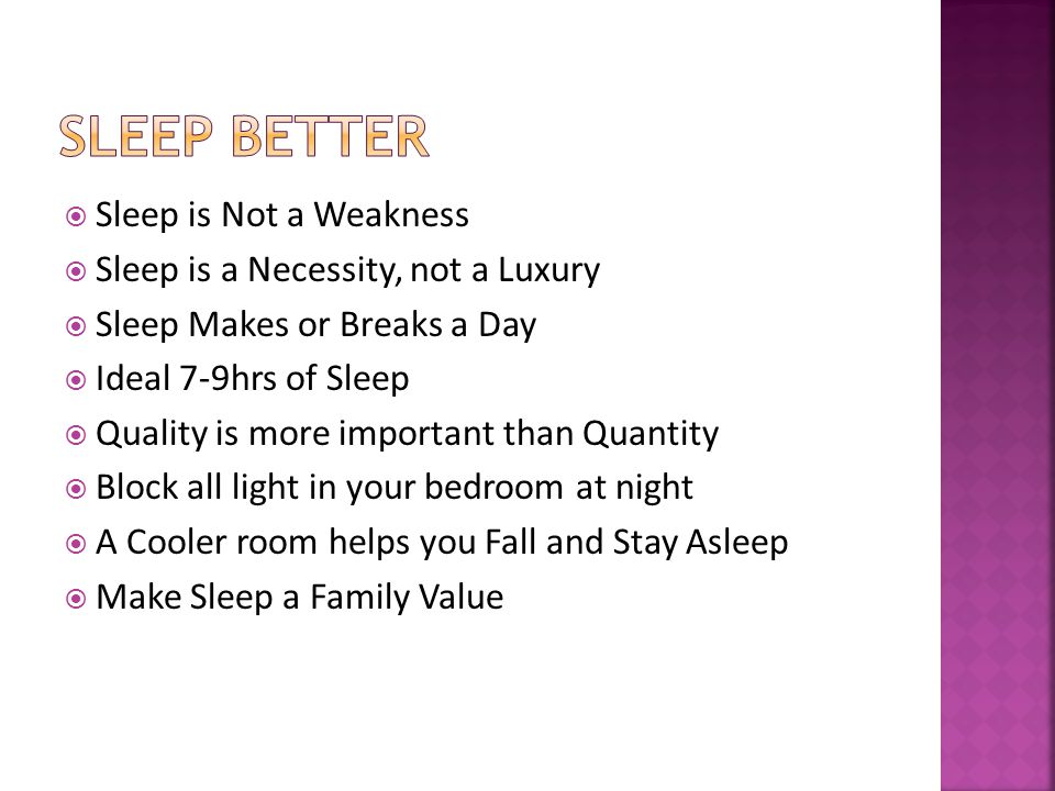 Sleep is Not a Weakness Sleep is a Necessity, not a Luxury Sleep Makes or Breaks a Day Ideal 7-9hrs of Sleep Quality is more important than Quantity Block all light in your bedroom at night A Cooler room helps you Fall and Stay Asleep Make Sleep a Family Value