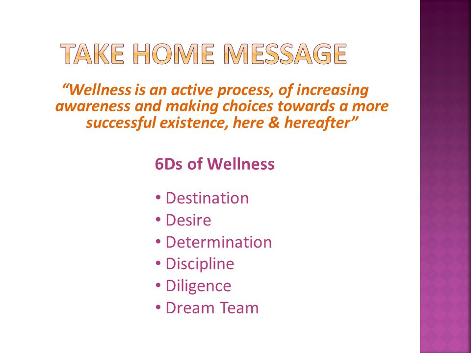 Wellness is an active process, of increasing awareness and making choices towards a more successful existence, here & hereafter 6Ds of Wellness Destination Desire Determination Discipline Diligence Dream Team
