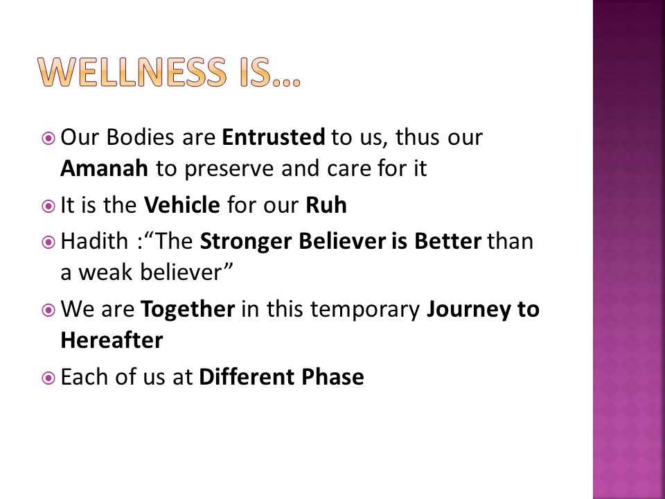 Our Bodies are Entrusted to us, thus our Amanah to preserve and care for it It is the Vehicle for our Ruh Hadith :The Stronger Believer is Better than a weak believer We are Together in this temporary Journey to Hereafter Each of us at Different Phase