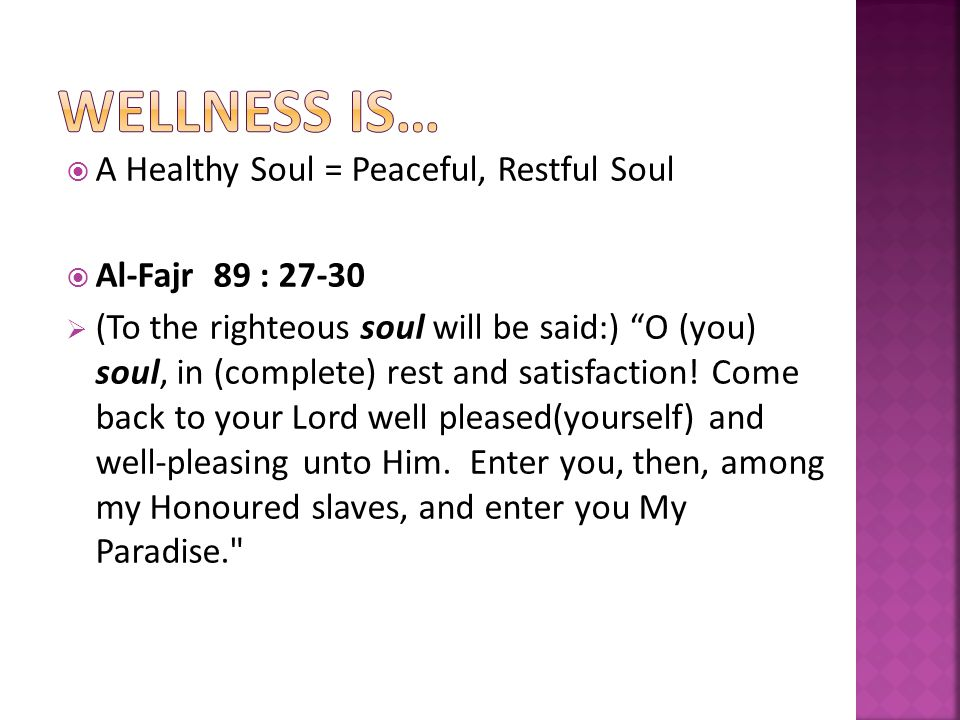 A Healthy Soul = Peaceful, Restful Soul Al-Fajr 89 : 27-30 (To the righteous soul will be said:) O (you) soul, in (complete) rest and satisfaction.