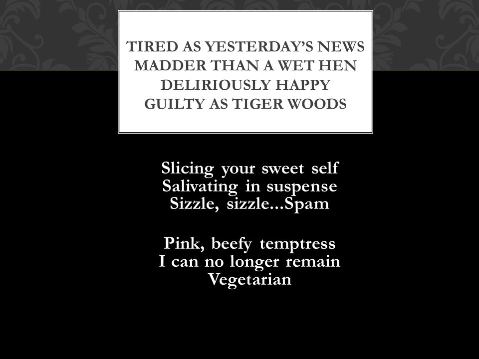 Slicing your sweet self Salivating in suspense Sizzle, sizzle...Spam Pink, beefy temptress I can no longer remain Vegetarian TIRED AS YESTERDAYS NEWS