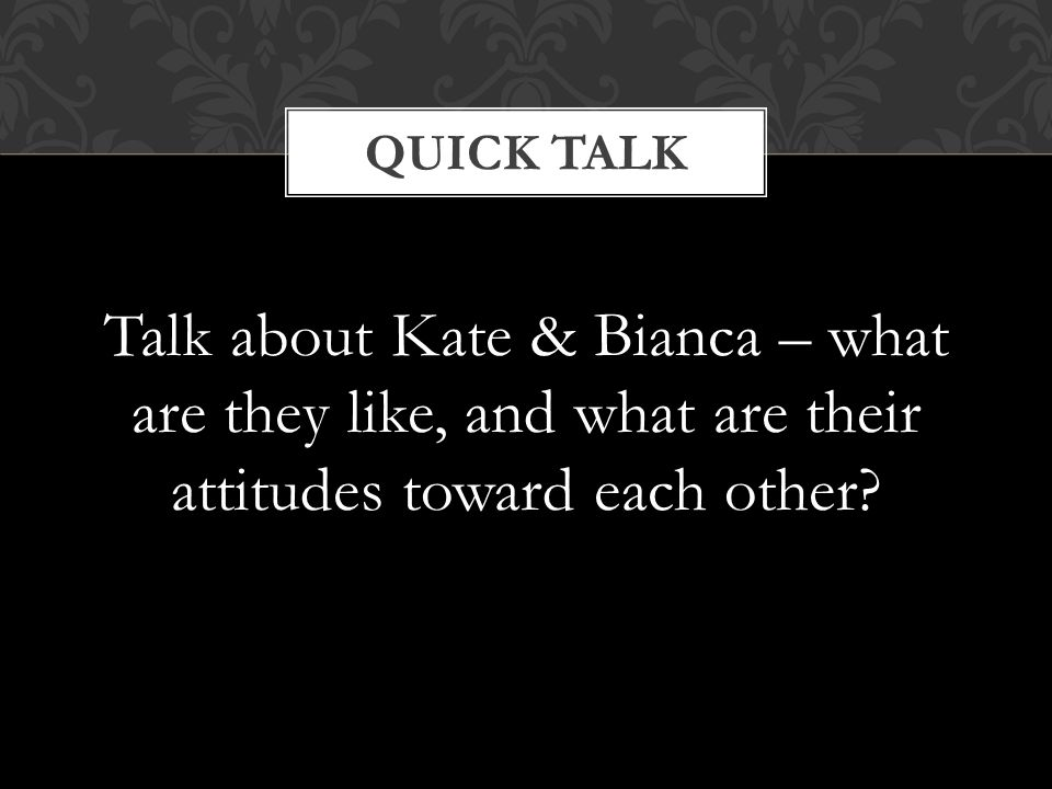 Talk about Kate & Bianca – what are they like, and what are their attitudes toward each other? QUICK TALK