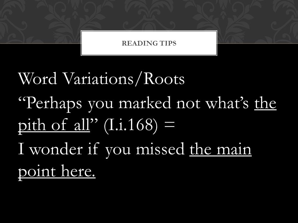 Word Variations/Roots Perhaps you marked not whats the pith of all (I.i.168) = I wonder if you missed the main point here. READING TIPS