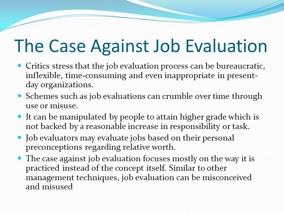 The Case Against Job Evaluation Critics stress that the job evaluation process can be bureaucratic, inflexible, time-consuming and even inappropriate in present- day organizations.