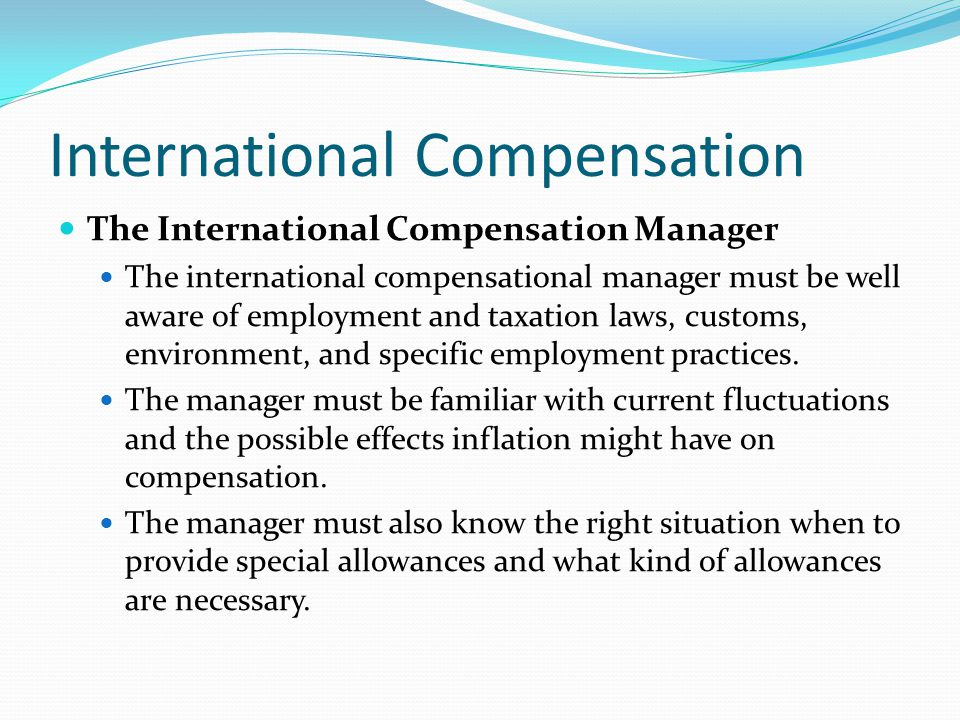 International Compensation The International Compensation Manager The international compensational manager must be well aware of employment and taxation laws, customs, environment, and specific employment practices.