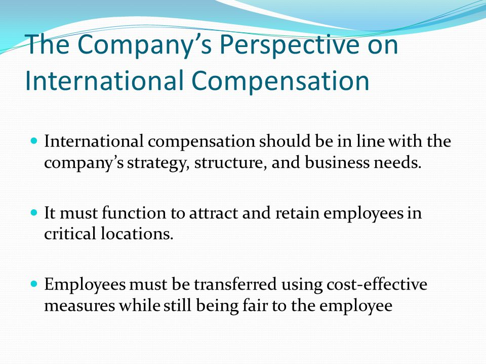 The Companys Perspective on International Compensation International compensation should be in line with the companys strategy, structure, and business needs.