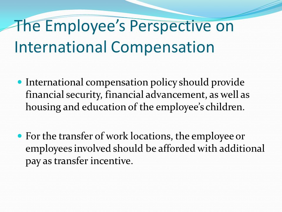 The Employees Perspective on International Compensation International compensation policy should provide financial security, financial advancement, as well as housing and education of the employees children.