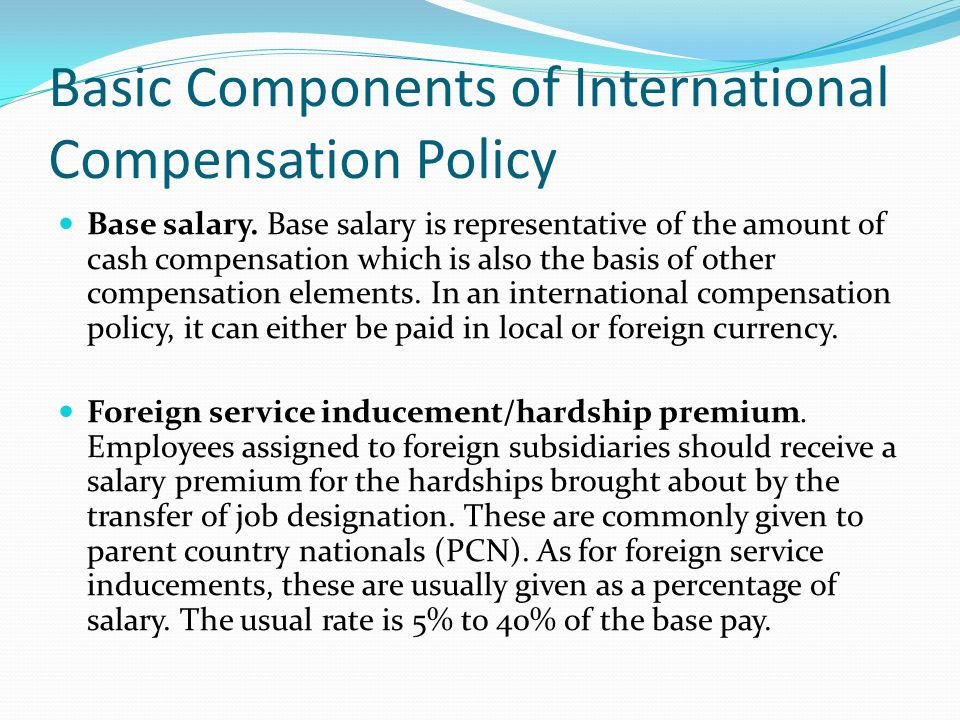Basic Components of International Compensation Policy Base salary. Base salary is representative of the amount of cash compensation which is also the
