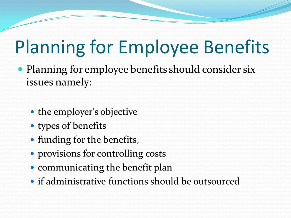 Planning for Employee Benefits Planning for employee benefits should consider six issues namely: the employers objective types of benefits funding for the benefits, provisions for controlling costs communicating the benefit plan if administrative functions should be outsourced