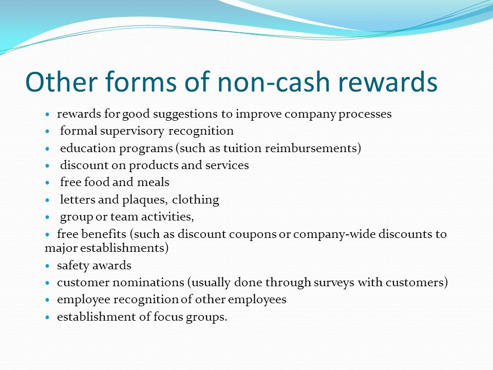 Other forms of non-cash rewards rewards for good suggestions to improve company processes formal supervisory recognition education programs (such as tuition reimbursements) discount on products and services free food and meals letters and plaques, clothing group or team activities, free benefits (such as discount coupons or company-wide discounts to major establishments) safety awards customer nominations (usually done through surveys with customers) employee recognition of other employees establishment of focus groups.