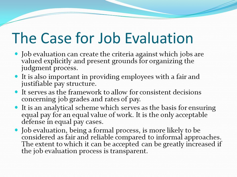 The Case for Job Evaluation Job evaluation can create the criteria against which jobs are valued explicitly and present grounds for organizing the jud