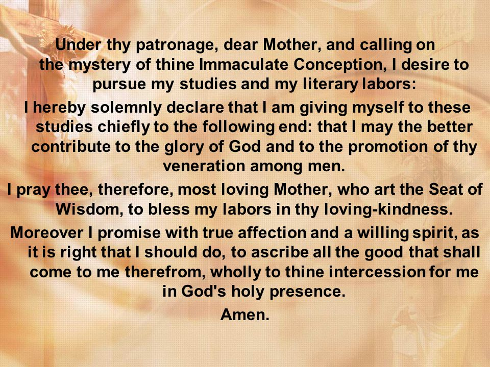 Under thy patronage, dear Mother, and calling on the mystery of thine Immaculate Conception, I desire to pursue my studies and my literary labors: I hereby solemnly declare that I am giving myself to these studies chiefly to the following end: that I may the better contribute to the glory of God and to the promotion of thy veneration among men.