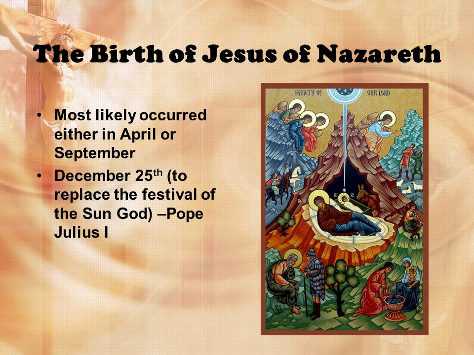The Birth of Jesus of Nazareth Most likely occurred either in April or September December 25 th (to replace the festival of the Sun God) –Pope Julius I