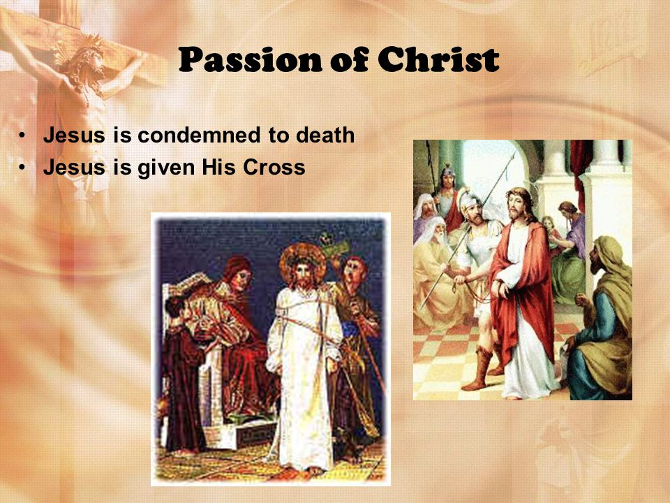 Passion of Christ Jesus is condemned to death Jesus is given His Cross