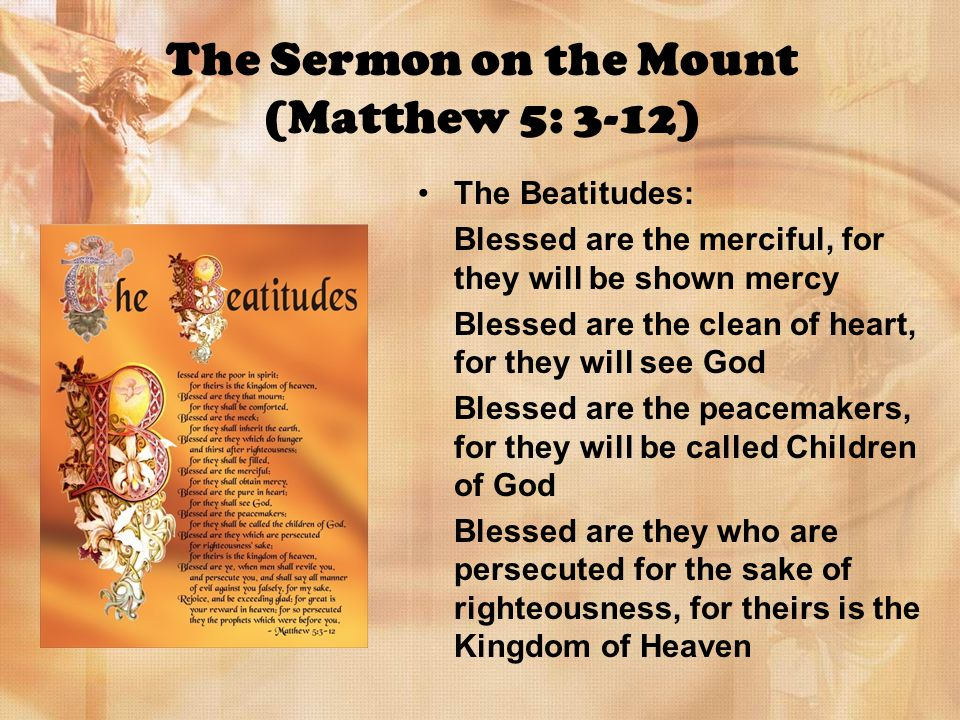 The Sermon on the Mount (Matthew 5: 3-12) The Beatitudes: Blessed are the merciful, for they will be shown mercy Blessed are the clean of heart, for they will see God Blessed are the peacemakers, for they will be called Children of God Blessed are they who are persecuted for the sake of righteousness, for theirs is the Kingdom of Heaven