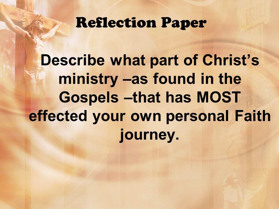 Reflection Paper Describe what part of Christs ministry –as found in the Gospels –that has MOST effected your own personal Faith journey.