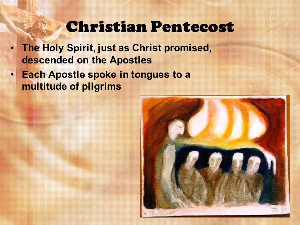 Christian Pentecost The Holy Spirit, just as Christ promised, descended on the Apostles Each Apostle spoke in tongues to a multitude of pilgrims