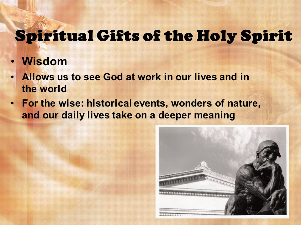 Spiritual Gifts of the Holy Spirit Wisdom Allows us to see God at work in our lives and in the world For the wise: historical events, wonders of nature, and our daily lives take on a deeper meaning