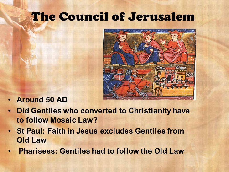 The Council of Jerusalem Around 50 AD Did Gentiles who converted to Christianity have to follow Mosaic Law.